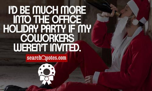 I'd be much more into the office holiday party if my coworkers weren't invited.