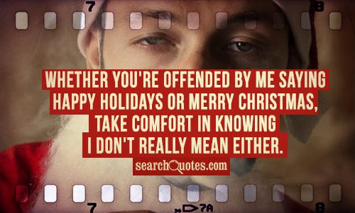 Whether you're offended by me saying Happy Holidays or Merry Christmas, take comfort in knowing I don't really mean either.