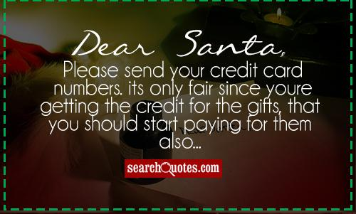 Dear Santa, Please send your credit card numbers. its only fair since youre getting the credit for the gifts, that you should start paying for them also...