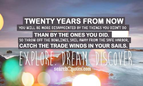 Twenty years from now you will be more disappointed by the things you
