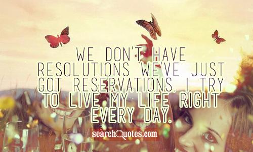 We don't have Resolutions we've just got Reservations. I try to live my life right every day.