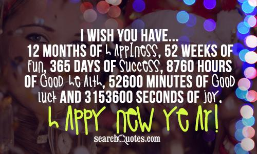 I wish you have...12 months of happiness, 52 weeks of fun, 365 days of success, 8760 hours of good health, 52600   minutes of good luck and 3153600 seconds of joy. Happy New Year!