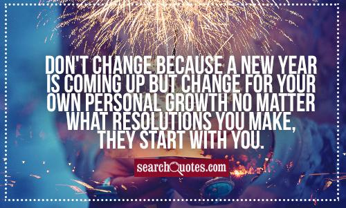 Don't change because a new year is coming up but change for your own personal growth no matter what resolutions you make, they start with you.
