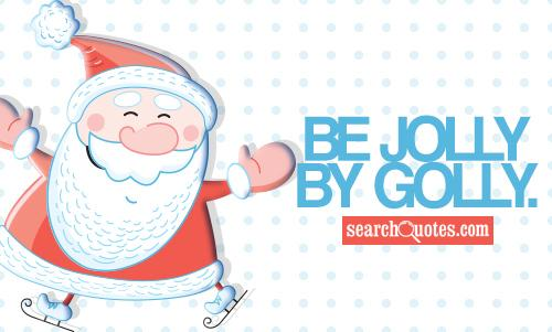 Be jolly by golly.