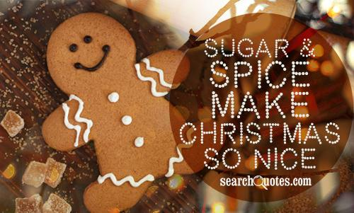 Sugar and spice makes Christmas nice.