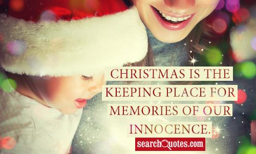 Christmas is the keeping place for memories of our innocence.