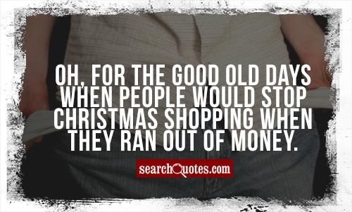 Oh, for the good old days when people would stop Christmas shopping when they ran out of money.