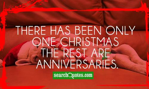 There has been only one Christmas the rest are anniversaries.