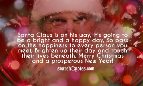 Santa Claus is on his way, It's going to be a bright and a happy day, So pass on the happiness to every person you meet, Brighten up their day and touch their lives beneath. Merry Christmas and a prosperous New Year!