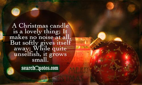 A Christmas candle is a lovely thing; It makes no noise at all, But softly gives itself away; While quite unselfish, it grows small.