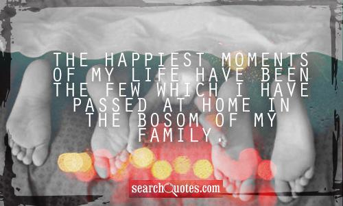 The happiest moments of my life have been the few which I have passed at home in the bosom of my family.