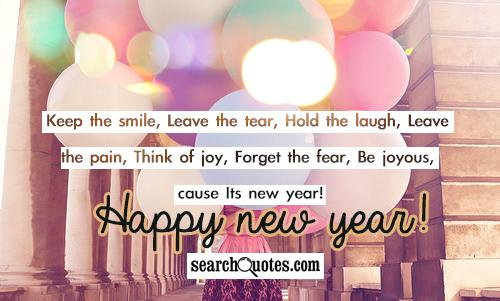 Keep the smile, Leave the tear, Hold the laugh, Leave the pain, Think of joy, Forget the fear, Be joyous, coz Its new year! Happy new year!