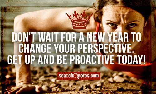 Don't wait for a new year to change your perspective. Get up and be proactive today!