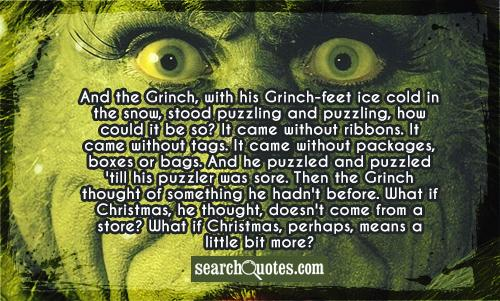 And the Grinch, with his Grinch-feet ice cold in the snow, stood puzzling and puzzling, how could it be so? It came without ribbons. It came without tags. It came without packages, boxes or bags. And he puzzled and puzzled 'till his puzzler was sore. Then the Grinch thought of something he hadn't before. What if Christmas, he thought, doesn't come from a store? What if Christmas, perhaps, means a little bit more?