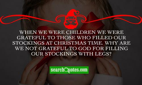 When we were children we were grateful to those who filled our stockings at Christmas time. Why are we not grateful to God for filling our stockings with legs?