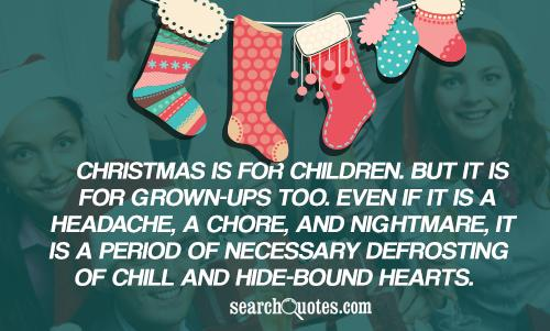 Christmas is for children. But it is for grown-ups too. Even if it is a headache, a chore, and nightmare, it is a period of necessary defrosting of chill and hide-bound hearts.