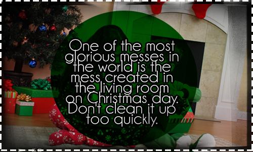One of the most glorious messes in the world is the mess created in the living room on Christmas day. Don't clean it up too quickly.