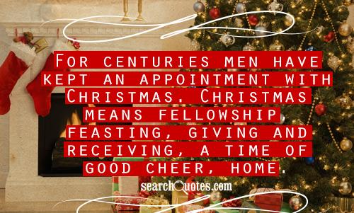 For centuries men have kept an appointment with Christmas. Christmas means fellowship, feasting, giving and receiving, a time of good cheer, home.