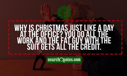 Why is Christmas just like a day at the office? You do all the work and the fat guy with the suit gets all the credit.
