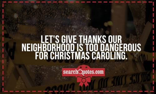 Let's give thanks our neighborhood is too dangerous for Christmas caroling.