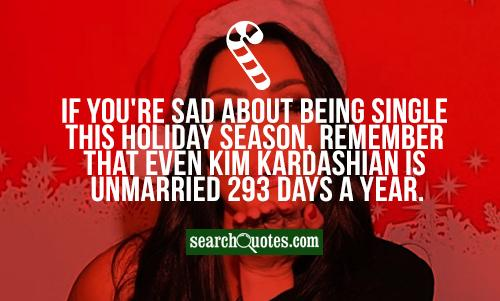 If you're sad about being single this holiday season, remember that even Kim Kardashian is unmarried 293 days a year.