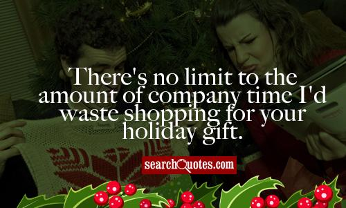 There's no limit to the amount of company time I'd waste shopping for your holiday gift.