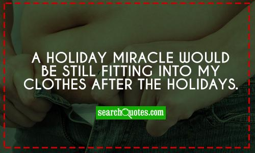 A holiday miracle would be still fitting into my clothes after the holidays.