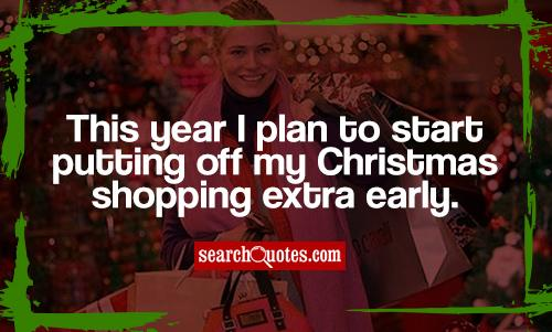 This year I plan to start putting off my Christmas shopping extra early.