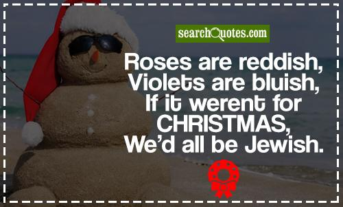 Roses are reddish, Violets are bluish, If it werent for Christmas, Wed all be Jewish.