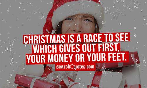 Christmas is a race to see which gives out first, your money or your feet.