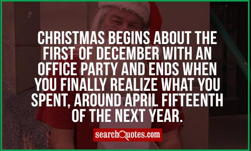 Christmas begins about the first of December with an office party and ends when you finally realize what you spent, around April fifteenth of the next year.