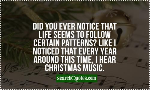 Did you ever notice that life seems to follow certain patterns? Like I noticed that every year around this time, I hear Christmas music.