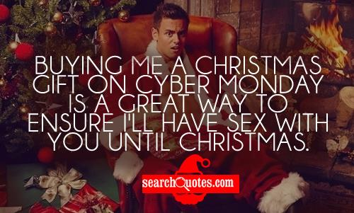 Buying me a Christmas gift on Cyber Monday is a great way to ensure I'll have sex with you until Christmas.