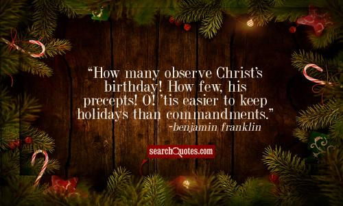 How many observe Christ's birthday! How few his precepts! O! 'tis easier to keep holidays than commandments.