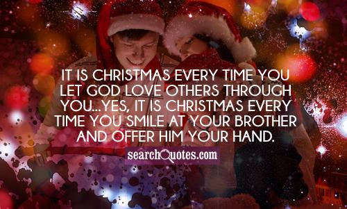It is Christmas every time you let God love others through you...yes, it is Christmas every time you smile at your brother and offer him your hand.