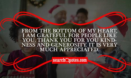 From the bottom of my heart, I am grateful for people like you. Thank you for you kindness and generosity. It is very much appreciated.