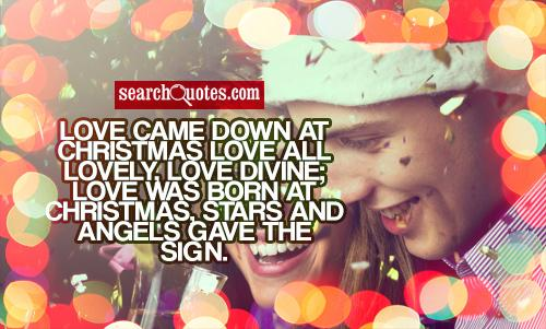 Love came down at Christmas Love all lovely, love divine; Love was born at Christmas, Stars and angels gave the sign.
