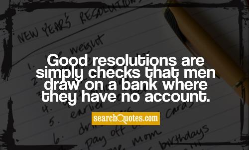 Good resolutions are simply checks that men draw on a bank where they have no account.