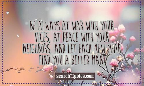 Be always at war with your vices, at peace with your neighbors, and let each new year find you a better man.
