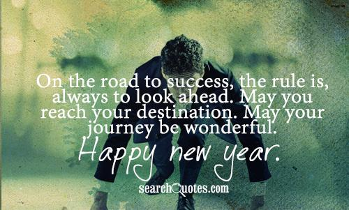 On the road to success, the rule is, always to look ahead. May you reach your destination. May your journey be wonderful. Happy New Year.