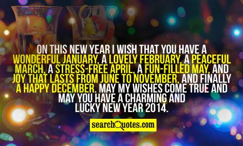 On this New Year I wish that you have a wonderful January, a lovely February, a Peaceful March, a stress-free April, a fun-filled May, and Joy that lasts from June to November, and finally a happy December. May my wishes come true and may you have a charming and lucky New Year 2014.