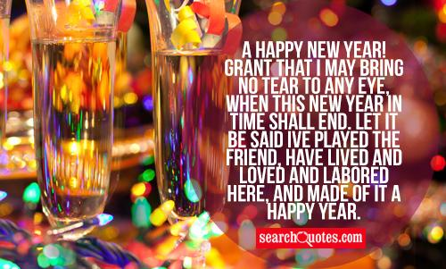 A Happy New Year! Grant that I May bring no tear to any eye, when this New Year in time shall end. Let it be said Ive played the friend, have lived and loved and labored here, and made of it a happy year.