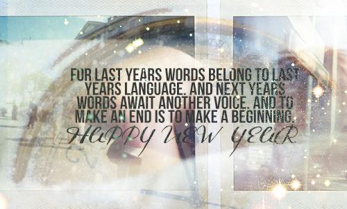 For last years words belong to last years language. And next years words await another voice. And to make an end is to make a beginning. Happy New Year