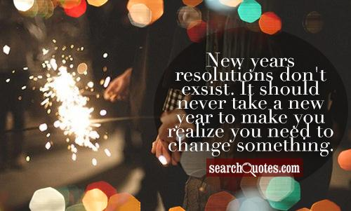 New years resolutions don't exsist. It should never take a new year to make you realize you need to change something.
