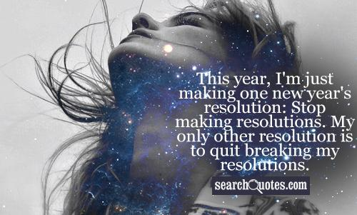This year, I'm just making one New Year's resolution: Stop making resolutions. My only other resolution is to quit breaking my resolutions.
