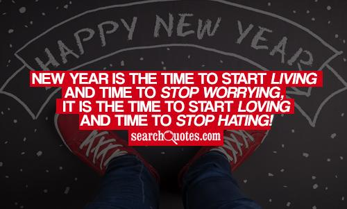 New year is the time to start living and time to stop worrying, it is the time to start loving and time to stop hating!