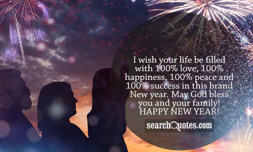 I wish your life be filled with 100% love, 100% happiness, 100% peace and 100% success in this brand New year. May God bless you and your family! Happy New Year!