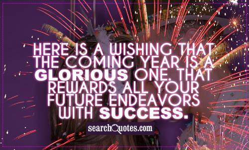 Here is a wishing that the coming year is a glorious one. That rewards all your future endeavors with success.