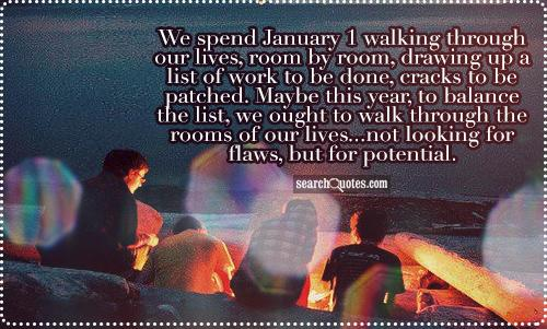 We spend January 1 walking through our lives, room by room, drawing up a list of work to be done, cracks to be patched. Maybe this year, to balance the list, we ought to walk through the rooms of our lives...not looking for flaws, but for potential.