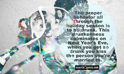The proper behavior all through the holiday season is to be drunk. This drunkenness culminates on New Year's Eve, when you get so drunk you kiss the person you're married to.